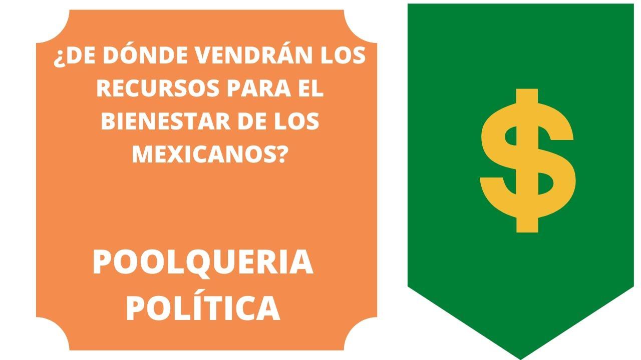 ¿DE DÓNDE VENDRÁN LOS RECURSOS PARA EL BIENESTAR DE LOS MEXICANOS?