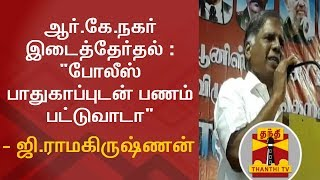 """RK Nagar By-Election : """"Cash Distributed With the Help Of Police"""" - G Ramakrishnan"""