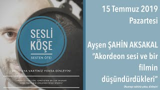 Sesli Köşe 15 Temmuz 2019 Pazartesi - Ayşen Şahin Aksakal ''Akordeon sesi ve bir filmin düşündü...''