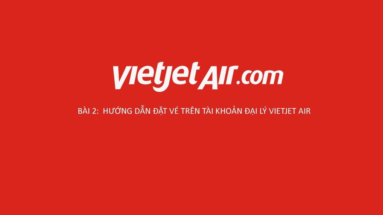 Bài 2 : Hướng dẫn đặt giữ chỗ vé Vietjet Air trên tài khoản đại lý