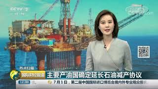 [国际财经报道]热点扫描 主要产油国确定延长石油减产协议| CCTV财经