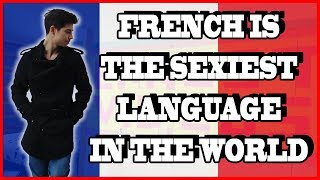 FRENCH IS THE SEXIEST LANGUAGE IN THE WORLD