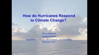 How do Hurricanes Respond to Climate Change? Prof Kerry Emanuel (April 2017)
