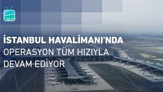 İstanbul Havalimanı'nda Operasyon Tüm Hızıyla Devam Ediyor!