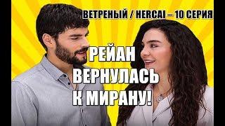 ВЕТРЕНЫЙ / HERCAI - 10 СЕРИЯ, РЕЙАН ВЕРНУЛАСЬ К МИРАНУ!