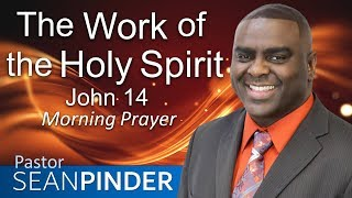 THE WORK OF THE HOLY SPIRIT - JOHN 14 - MORNING PRAYER | PASTOR SEAN PINDER