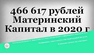 466 617 рублей Материнский Капитал в 2020 году