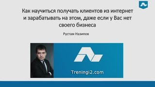 Рустам Назипов - Как научиться получать клиентов из интернет и зарабатывать на этом [Тренинги 2]