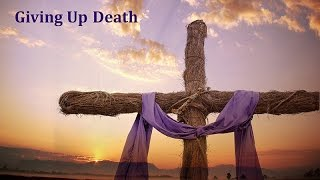 Giving Up Death My cross is not like your cross; we must pick up th...