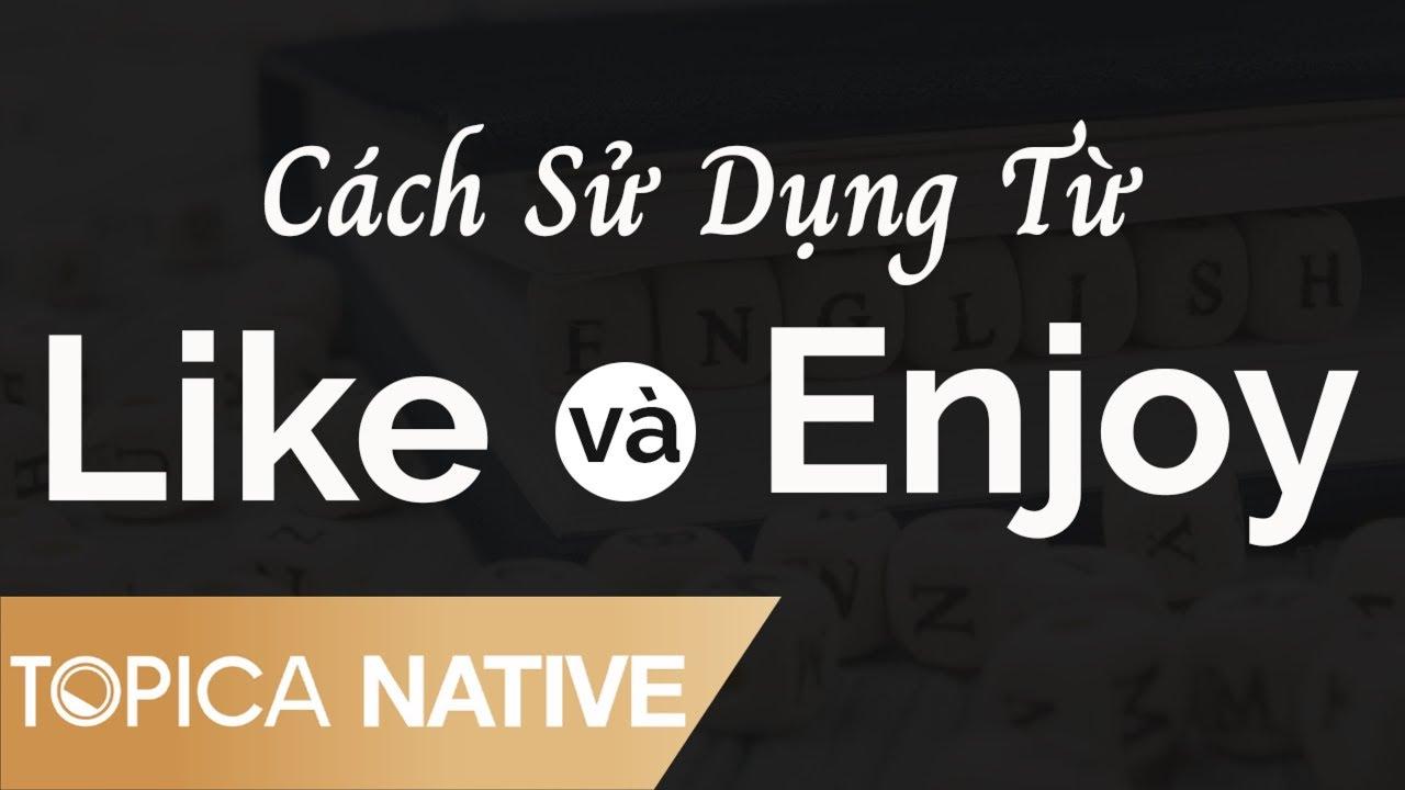 Cách Sử Dụng Từ Like Và Enjoy - 10 Phút Tự Học | Topica Native