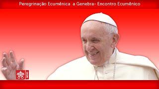 papa francisco – genebra encontro ecumênico 2018 06 21