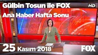 25 Kasım 2018 Gülbin Tosun ile FOX Ana Haber Hafta Sonu