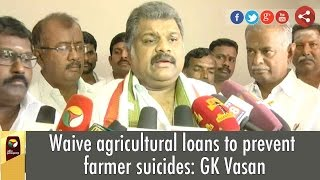 Waive agricultural loans to prevent farmer suicides: GK Vasan