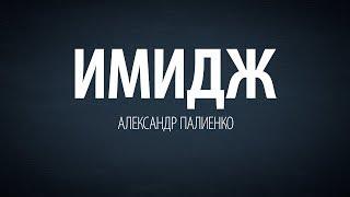 Имидж. Александр Палиенко.