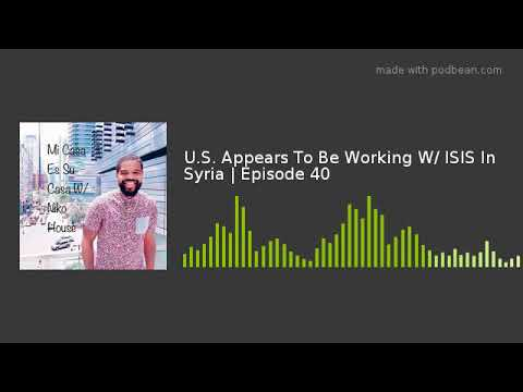 U.S. Appears To Be Working W/ ISIS In Syria | Episode 40