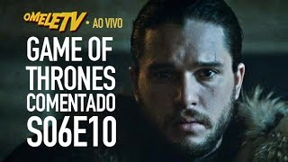 Game of Thrones Comentado - S06E10 | OmeleTV AO VIVO