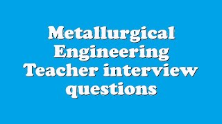 Metallurgical Engineering Teacher interview questions