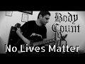 Body Count - No Lives Matter GUITAR COVER [HQ]