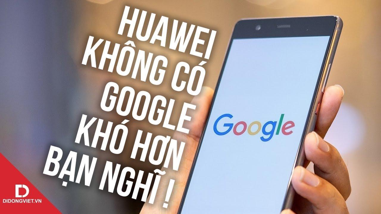 Điện thoại Huawei không có Google sẽ thảm như thế này đây