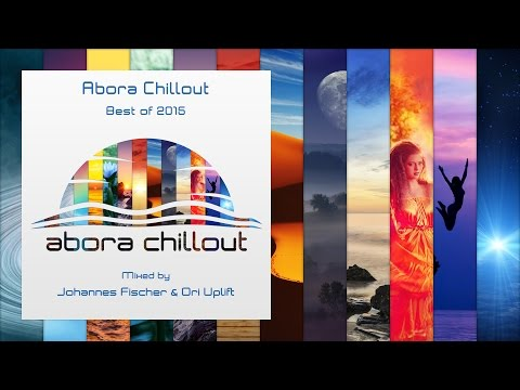 Abora Chillout - Best of 2015 (Mixed by Johannes Fischer & Ori Uplift) [Compilation Presentation]