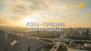 «Астана - город мира, добра и надежды» документальный фильм