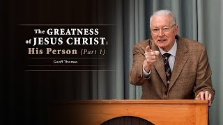 The Greatness of Jesus Christ His Person (Part 1) - Geoff Thomas