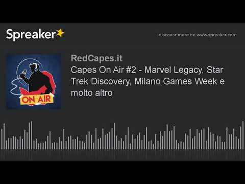Capes On Air #2 - Marvel Legacy, Star Trek Discovery, Milano Games Week e molto altro