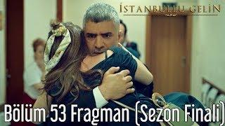 İstanbullu Gelin 53. Bölüm Fragman (Sezon Finali)