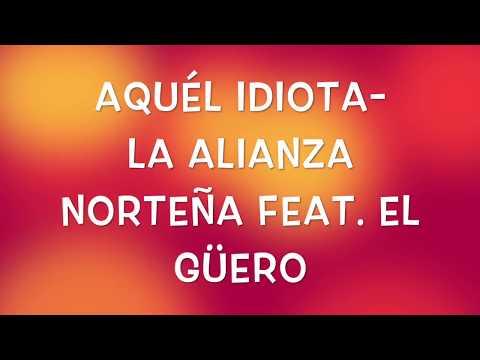 Aquél Idiota- La Alianza Norteña feat. El Güero (Letra)