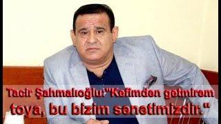 """Tacir Şahmalıoğlu:""""Kefimdən getmirəm toya, bu bizim sənətimizdir."""""""