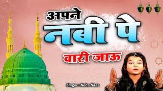 Apne Nabi Pe Wari Jaoon | Maa Jannat Ki Kunji Hai | Neha Naz