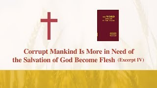 "The Word of God | ""Corrupt Mankind Is More in Need of the Salvation of God Become Flesh"" (Excerpt 4)"