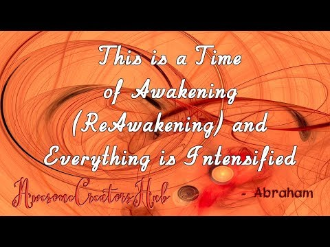 Abraham Hicks snippet:  This is a Time of Awakening Reawakening and Everything is Intensified