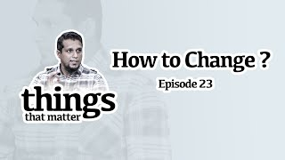 How to Change? || Thİngs that matter || Ep 23