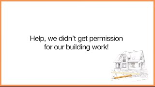 Help, We Didn't Get Permission For Our Building Work