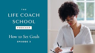 The Life Coach School Podcast Episode #3: How to Set Goals