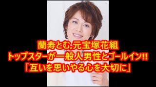 関連動画はコチラ □蘭寿とむ 一般男性との結婚をブログで発表!!! 201...