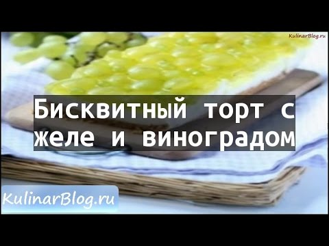 Рецепт Бисквитный торт сжеле и виноградом