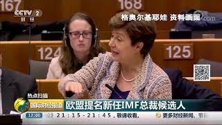[国际财经报道]热点扫描 欧盟提名新任IMF总裁候选人| CCTV财经