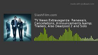 TV News Extravaganza: Renewals, Cancelations, Announcements & Trailers; Also Deadpool 2 and Solo