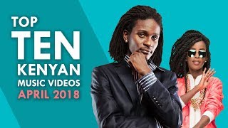 TOP 10 KENYAN MUSIC VIDEOS - APRIL 2018