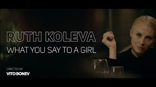 Ruth Koleva - What you say to a girl? (Official Video)