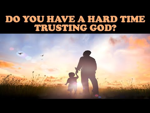 DO YOU HAVE A HARD TIME TRUSTING GOD?