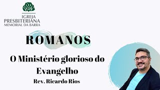 O Ministério glorioso do Evangelho - Parte I - Romanos 15.14-16 I Rev. Ricardo Rios