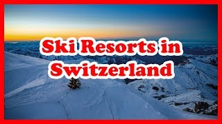 Skiing in Switzerland - 5 Top-Rated Ski Resorts in Switzerland | Europe Ski Resort Guide