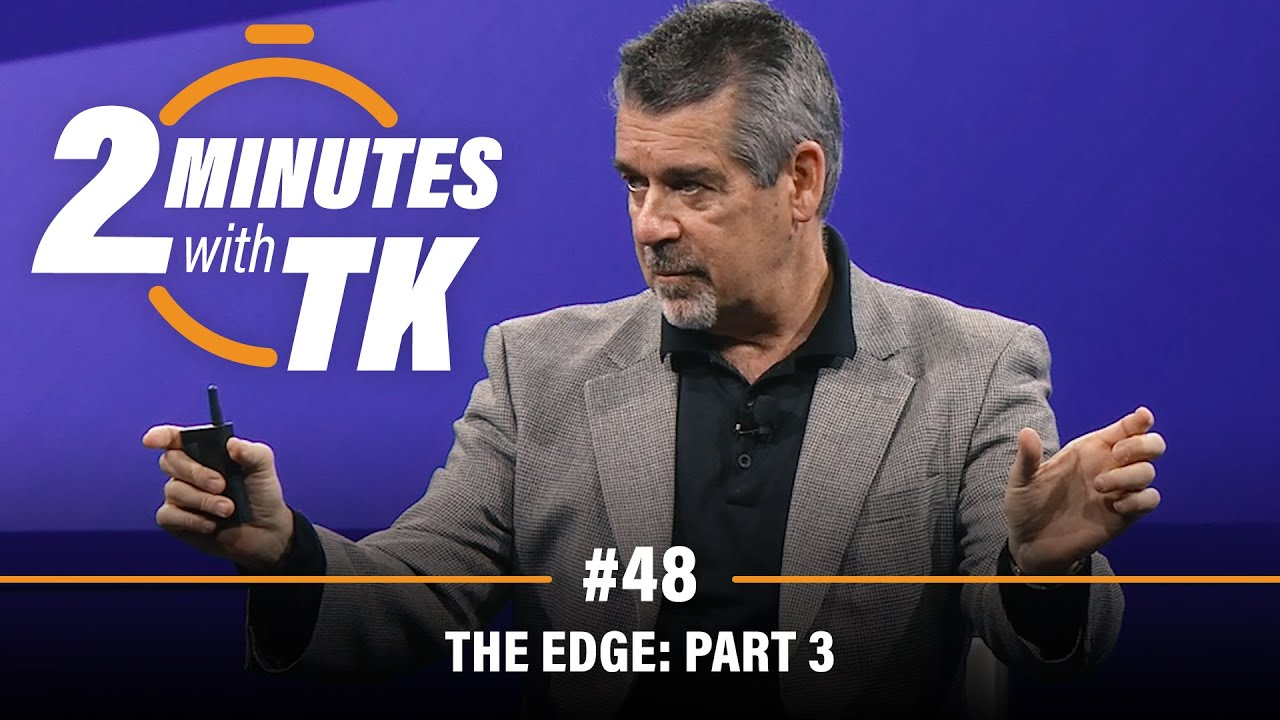 2 Minutes with TK #48: The Edge, Part 3