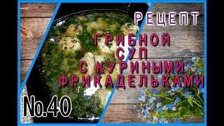 Рецепт ГРИБНОЙ СУП С КУРИНЫМИ ФРИКАДЕЛЬКАМИ
