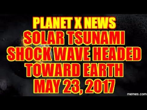 PLANET X NEWS - SOLAR TSUNAMI SHOCK WAVE HEADED TOWARD EARTH MAY 23rd 2017