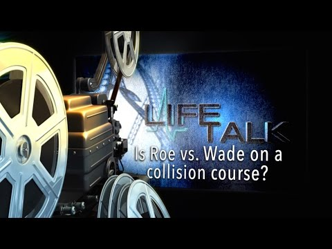 Life Talk- Is Roe v Wade on a Collision Course?