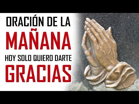 ORACION DE LA MA�ANA HOY SOLO QUIERO DARTE GRACIAS ORACION DE ACCION DE GRACIAS A DIOS